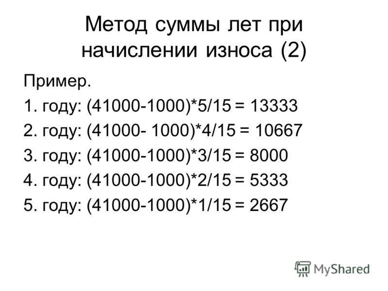 Метод суммы лет при начислении износа (2) Пример. 1. году: (41000-1000)*5/15 = 13333 2. году: (41000- 1000)*4/15 = 10667 3. году: (41000-1000)*3/15 = 8000 4. году: (41000-1000)*2/15 = 5333 5. году: (41000-1000)*1/15 = 2667