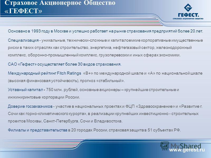 Страховое Акционерное Общество «ГЕФЕСТ» Основано в 1993 году в Москве и успешно работает на рынке страхования предприятий более 20 лет. Специализация - уникальные, технически-сложные и капиталоемкие корпоративные имущественные риски в таких отраслях
