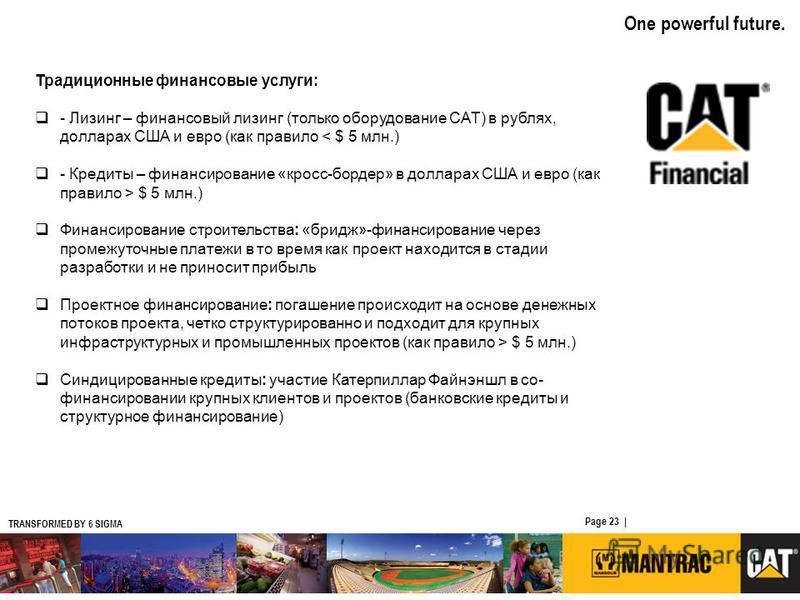 TRANSFORMED BY 6 SIGMA One powerful future. Page 23   CATERPILLAR CONFIDENTIAL: YELLOW Традиционные финансовые услуги: - Лизинг – финансовый лизинг (только оборудование CAT) в рублях, долларах США и евро (как правило < $ 5 млн.) - Кредиты – финансиро