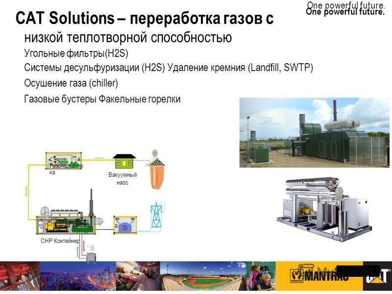 TRANSFORMED BY 6 SIGMA One powerful future. Page 9   CATERPILLAR CONFIDENTIAL: YELLOW One powerful future. низкой теплотворной способностью Угольные фильтры(H2S) Системы десульфуризации (H2S) Удаление кремния (Landfill, SWTP) Осушение газа (chiller)
