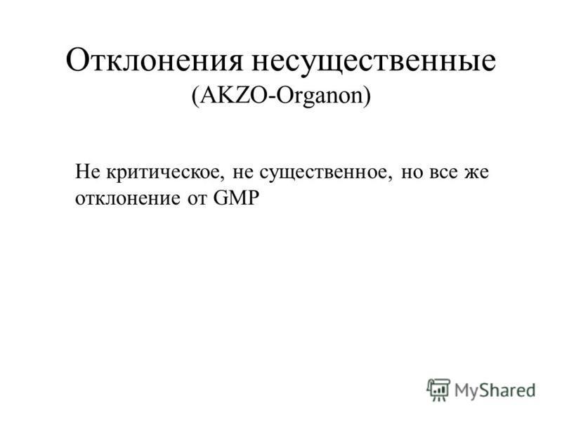 Отклонения несущественные (AKZO-Organon) Не критическое, не существенное, но все же отклонение от GMP