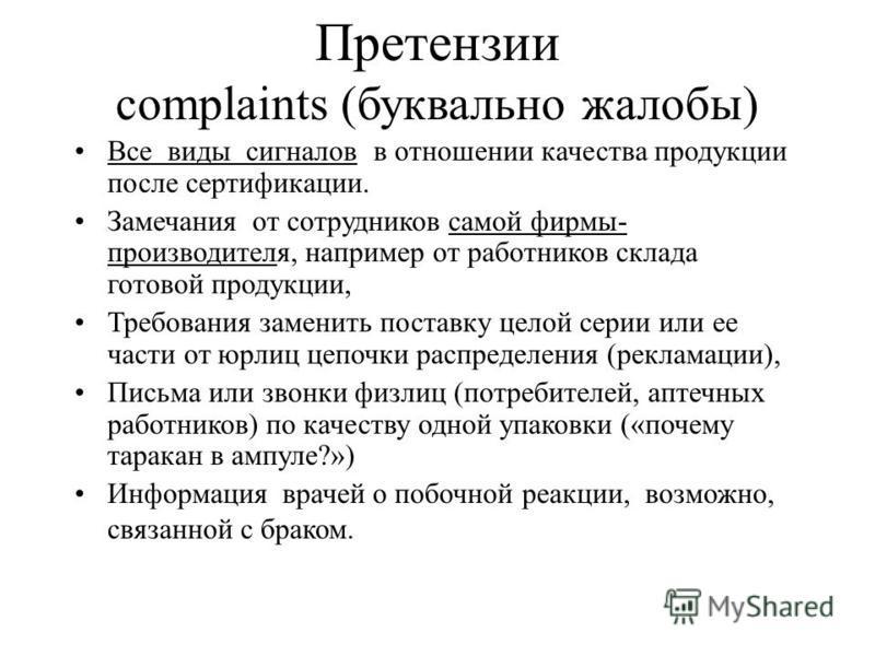 Претензии complaints (буквально жалобы) Все виды сигналов в отношении качества продукции после сертификации. Замечания от сотрудников самой фирмы- производителя, например от работников склада готовой продукции, Требования заменить поставку целой сери