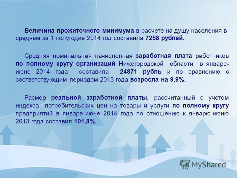 Величина прожиточного минимума 7258 рублей. Величина прожиточного минимума в расчете на душу населения в среднем за 1 полугодие 2014 год составила 7258 рублей. Средняя номинальная начисленная заработная плата работников по полному кругу организаций Н