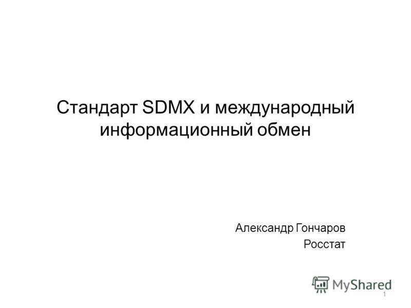 Стандарт SDMX и международный информационный обмен Александр Гончаров Росстат 1