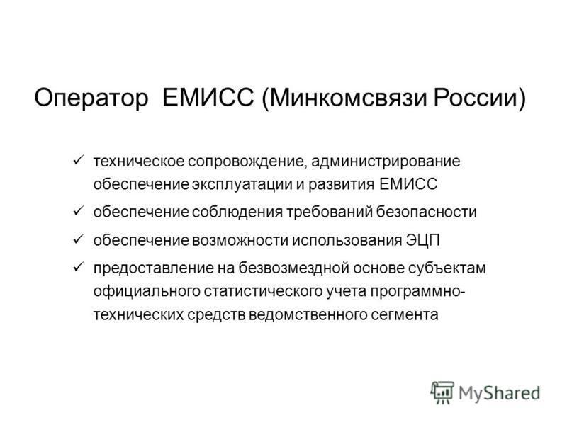 Оператор ЕМИСС (Минкомсвязи России) техническое сопровождение, администрирование обеспечение эксплуатации и развития ЕМИСС обеспечение соблюдения требований безопасности обеспечение возможности использования ЭЦП предоставление на безвозмездной основе