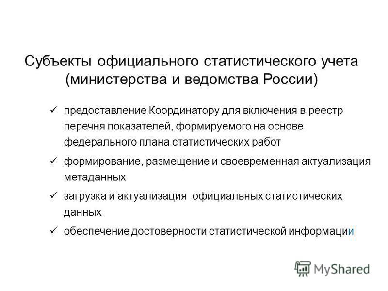 Субъекты официального статистического учета (министерства и ведомства России) предоставление Координатору для включения в реестр перечня показателей, формируемого на основе федерального плана статистических работ формирование, размещение и своевремен