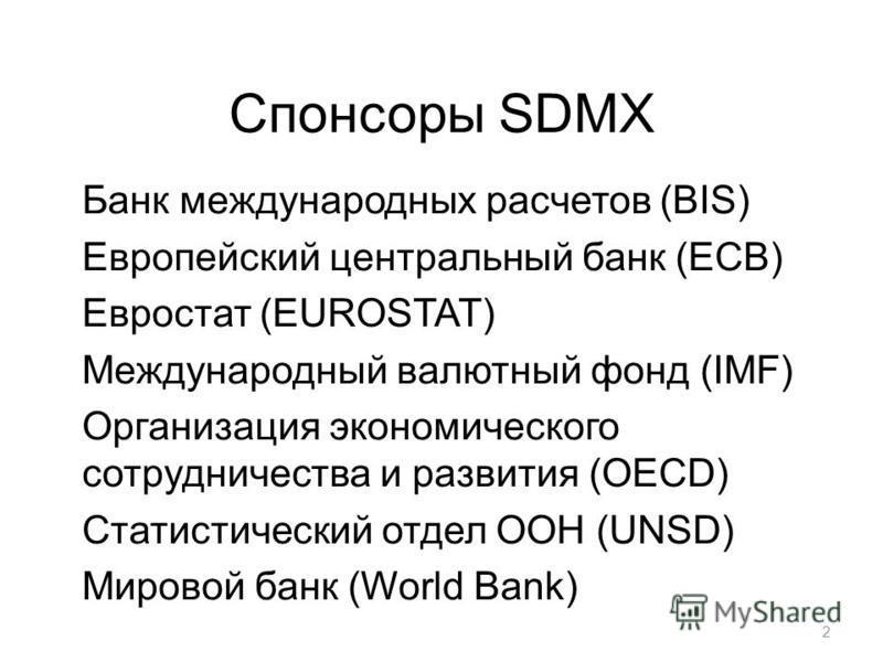 Спонсоры SDMX Банк международных расчетов (BIS) Европейский центральный банк (ECB) Евростат (EUROSTAT) Международный валютный фонд (IMF) Организация экономического сотрудничества и развития (OECD) Статистический отдел ООН (UNSD) Мировой банк (World B