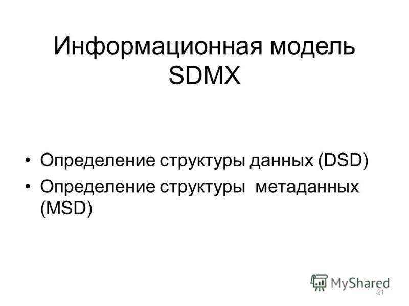 Информационная модель SDMX Определение структуры данных (DSD) Определение структуры метаданных (MSD) 21