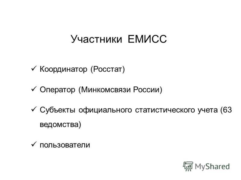 Участники ЕМИСС Координатор (Росстат) Оператор (Минкомсвязи России) Субъекты официального статистического учета (63 ведомства) пользователи