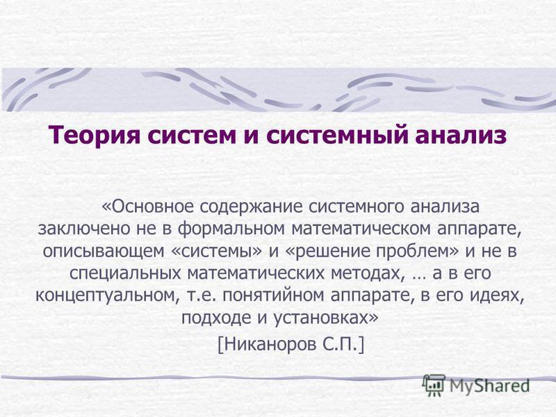 Теория систем и системный анализ «Основное содержание системного анализа заключено не в формальном математическом аппарате, описывающем «системы» и «решение проблем» и не в специальных математических методах, … а в его концептуальном, т.е. понятийном