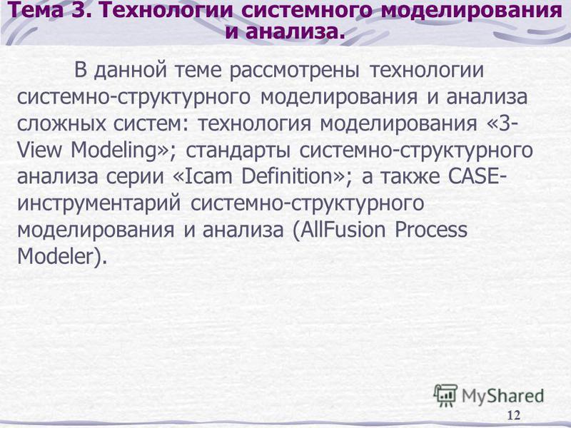 12 Тема 3. Технологии системного моделирования и анализа. В данной теме рассмотрены технологии системно-структурного моделирования и анализа сложных систем: технология моделирования «3- View Modeling»; стандарты системно-структурного анализа серии «I