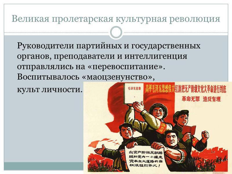Великая пролетарская культурная революция Руководители партийных и государственных органов, преподаватели и интеллигенция отправлялись на «перевоспитание». Воспитывалось «маоцзенунство», культ личности.