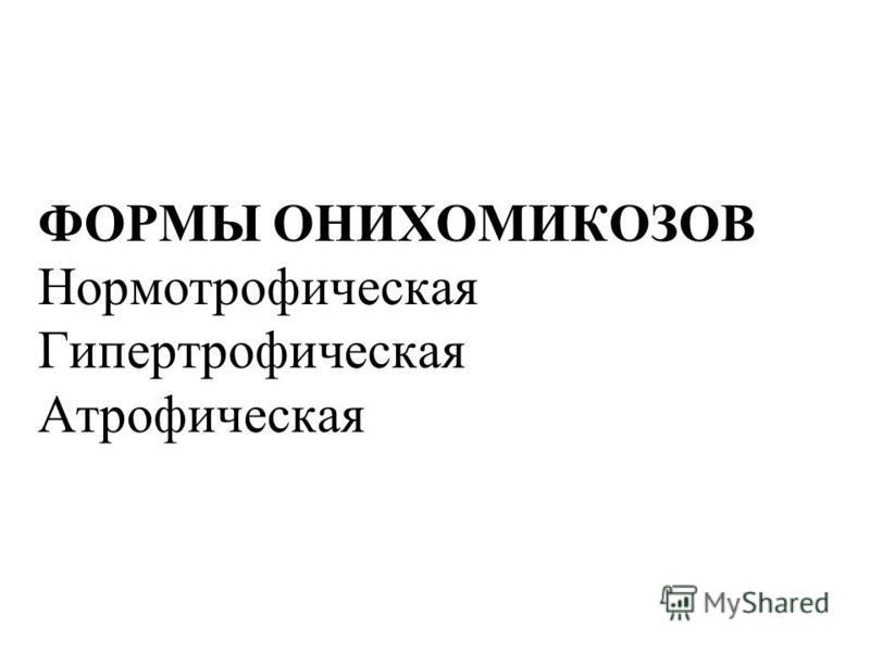 ФОРМЫ ОНИХОМИКОЗОВ Нормотрофическая Гипертрофическая Атрофическая