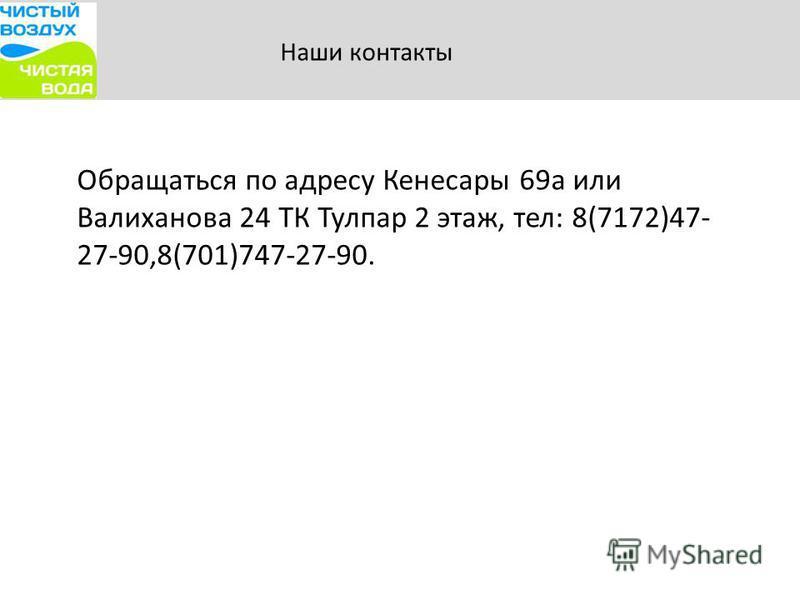 Наши контакты Обращаться по адресу Кенесары 69 а или Валиханова 24 ТК Тулпар 2 этаж, тел: 8(7172)47- 27-90,8(701)747-27-90.