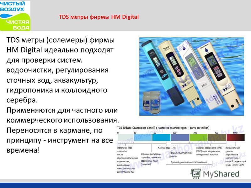 TDS метры фирмы HM Digital TDS метры (солемеры) фирмы HM Digital идеально подходят для проверки систем водоочистки, регулирования сточных вод, аквакультур, гидропоника и коллоидного серебра. Применяются для частного или коммерческого использования. П