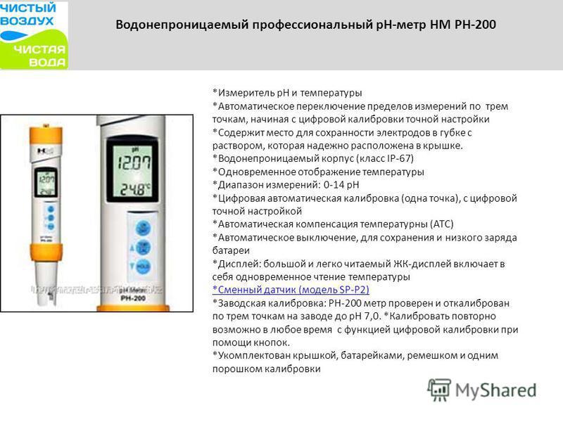 Водонепроницаемый профессиональный рН-метр HM PH-200 *Измеритель рН и температуры *Автоматическое переключение пределов измерений по трем точкам, начиная с цифровой калибровки точной настройки *Содержит место для сохранности электродов в губке с раст
