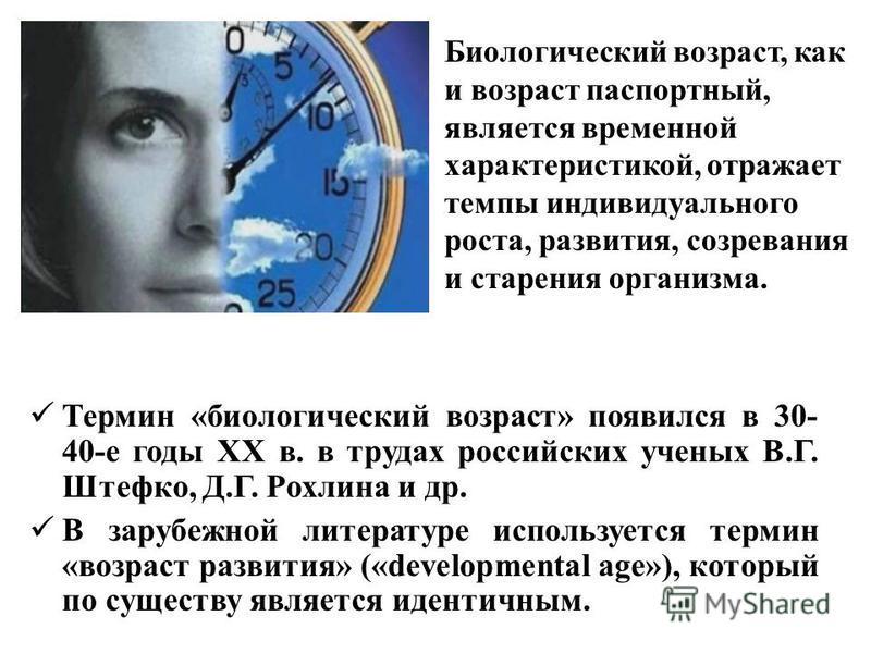 Термин «биологический возраст» появился в 30- 40-е годы XX в. в трудах российских ученых В.Г. Штефко, Д.Г. Рохлина и др. В зарубежной литературе используется термин «возраст развития» («developmental age»), который по существу является идентичным. Би