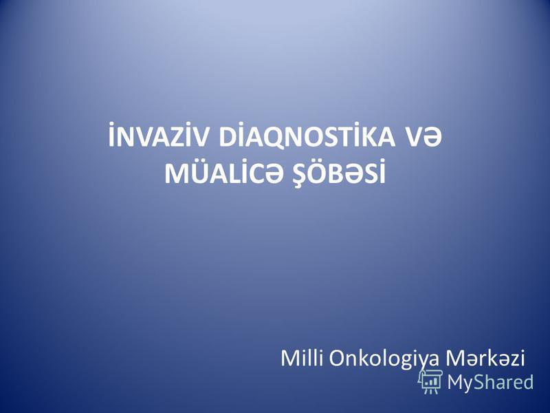İNVAZİV DİAQNOSTİKA VƏ MÜALİCƏ ŞÖBƏSİ Milli Onkologiya Mərkəzi