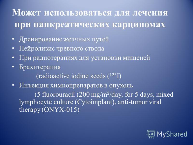 Может использоваться для лечения при панкреатических карциномах Дренирование желчных путей Нейролизис чревного ствола При радиотерапиях для установки мишеней Брахитерапия (radioactive iodine seeds ( 125 I) Инъекция химиопрепаратов в опухоль (5 fluoro