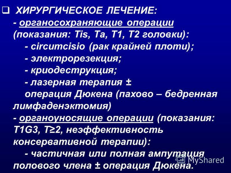 ХИРУРГИЧЕСКОЕ ЛЕЧЕНИЕ: - органосохраняющие операции (показания: Tis, Та, Т1, T2 головки): - circumcisio (рак крайней плоти); - электрорезекция; - криодеструкция; - лазерная терапия ± операция Дюкена (пахово – бедренная лимфаденэктомия) - органоуносящ