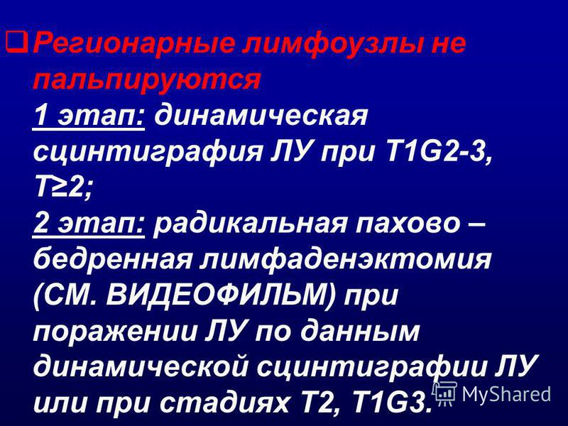 Регионарные лимфоузлы не пальпируются 1 этап: динамическая сцинтиграфия ЛУ при Т1G2-3, T2; 2 этап: радикальная пахово – бедренная лимфаденэктомия (СМ. ВИДЕОФИЛЬМ) при поражении ЛУ по данным динамической сцинтиграфии ЛУ или при стадиях T2, T1G3.