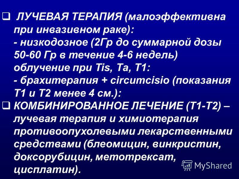 ЛУЧЕВАЯ ТЕРАПИЯ (малоэффективна при инвазивном раке): - низкодозное (2Гр до суммарной дозы 50-60 Гр в течение 4-6 недель) облучение при Tis, Тa, T1: - брахитерапия + circumcisio (показания T1 и Т2 менее 4 см.): КОМБИНИРОВАННОЕ ЛЕЧЕНИЕ (Т1-Т2) – лучев