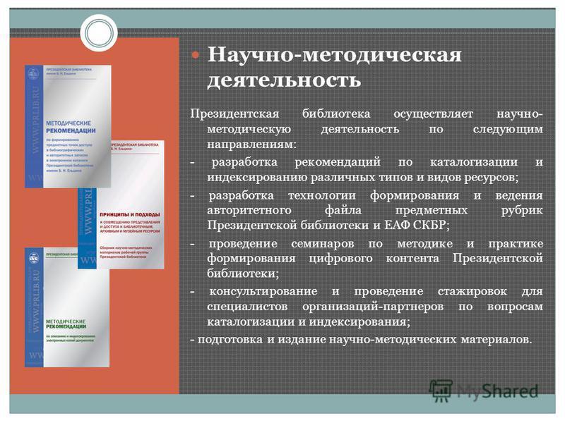 Научно-методическая деятельность Президентская библиотека осуществляет научно- методическую деятельность по следующим направлениям: - разработка рекомендаций по каталогизации и индексированию различных типов и видов ресурсов; - разработка технологии