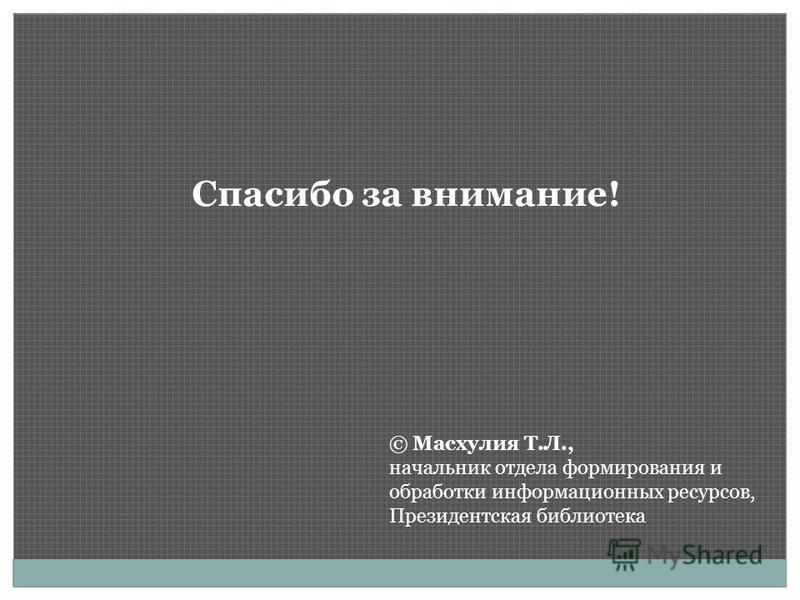 Спасибо за внимание! © Масхулия Т.Л., начальник отдела формирования и обработки информационных ресурсов, Президентская библиотека