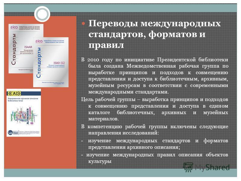 Переводы международных стандартов, форматов и правил В 2010 году по инициативе Президентской библиотеки была создана Межведомственная рабочая группа по выработке принципов и подходов к совмещению представления и доступа к библиотечным, архивным, музе