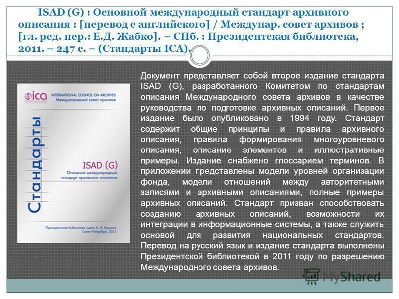 Документ представляет собой второе издание стандарта ISAD (G), разработанного Комитетом по стандартам описания Международного совета архивов в качестве руководства по подготовке архивных описаний. Первое издание было опубликовано в 1994 году. Стандар