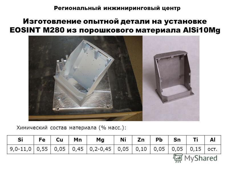 Региональный инжиниринговый центр Изготовление опытной детали на установке EOSINT M280 из порошкового материала AlSi10Mg Химический состав материала (% масс.): SiFeCuMnMgNiZnPbSnTiAl 9,0-11,00,550,050,450,2-0,450,050,100,05 0,15 ост.