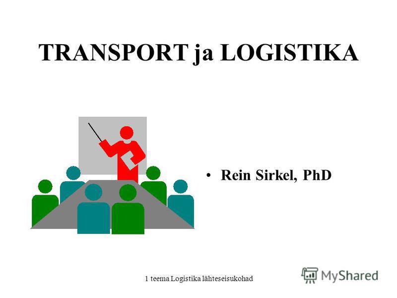 1 teema Logistika lähteseisukohad TRANSPORT ja LOGISTIKA Rein Sirkel, PhD
