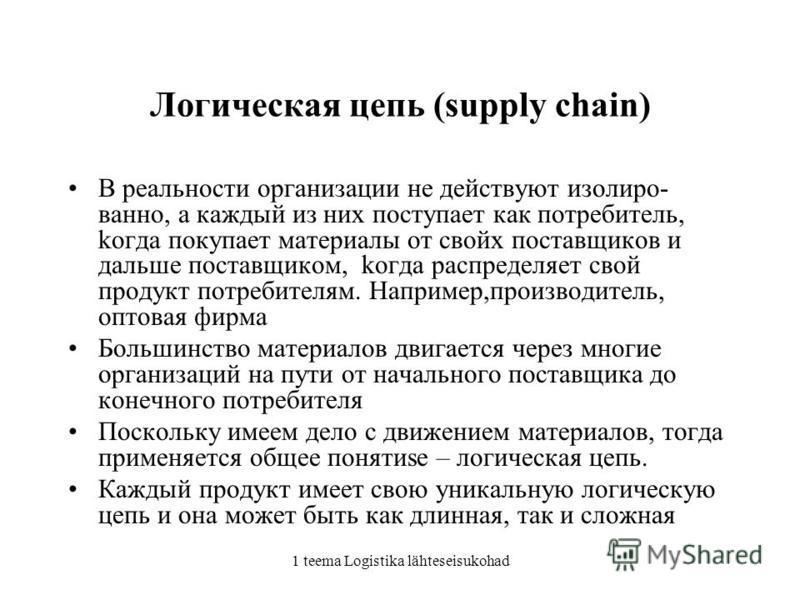 1 teema Logistika lähteseisukohad Логическая цепь (supply chain) В реальности организации не действуют изолированно, а каждый из них поступает как потребитель, когда покупает материалы от своих поставщиков и дальше поставщиком, когда распределяет сво