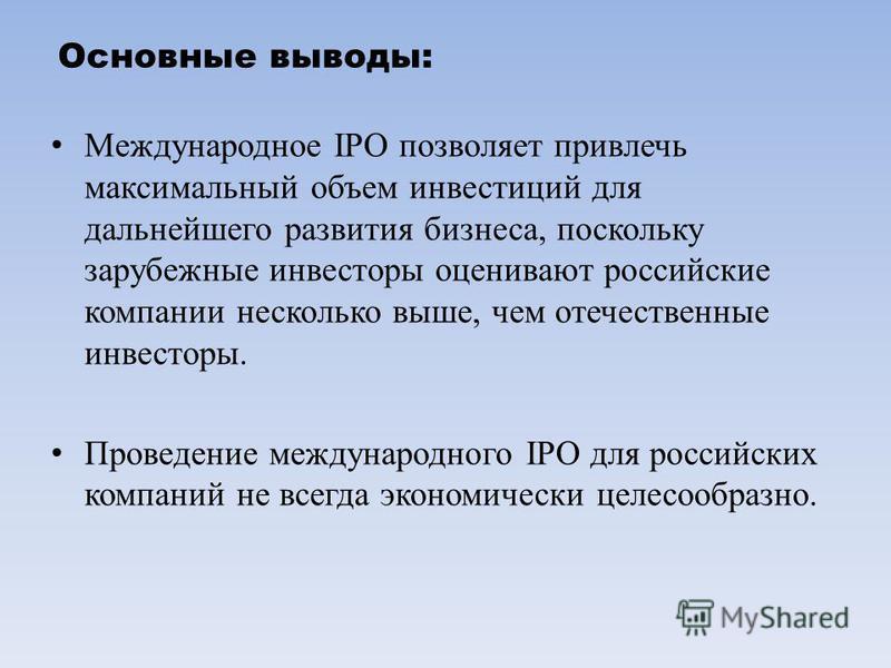Основные выводы: Международное IPO позволяет привлечь максимальный объем инвестиций для дальнейшего развития бизнеса, поскольку зарубежные инвесторы оценивают российские компании несколько выше, чем отечественные инвесторы. Проведение международного