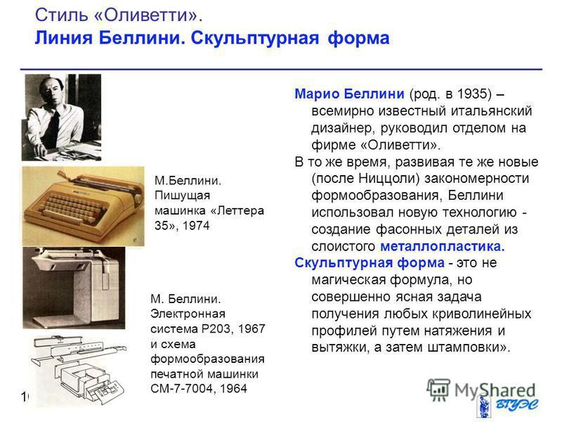 Марио Беллини (род. в 1935) – всемирно известный итальянский дизайнер, руководил отделом на фирме «Оливетти». В то же время, развивая те же новые (после Ниццоли) закономерности формообразования, Беллини использовал новую технологию - создание фасонны