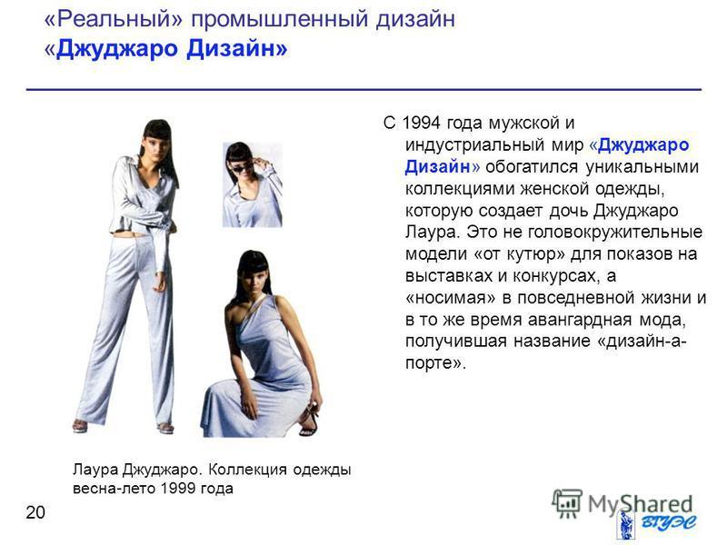 С 1994 года мужской и индустриальный мир «Джуджаро Дизайн» обогатился уникальными коллекциями женской одежды, которую создает дочь Джуджаро Лаура. Это не головокружительные модели «от кутюр» для показов на выставках и конкурсах, а «носимая» в повседн