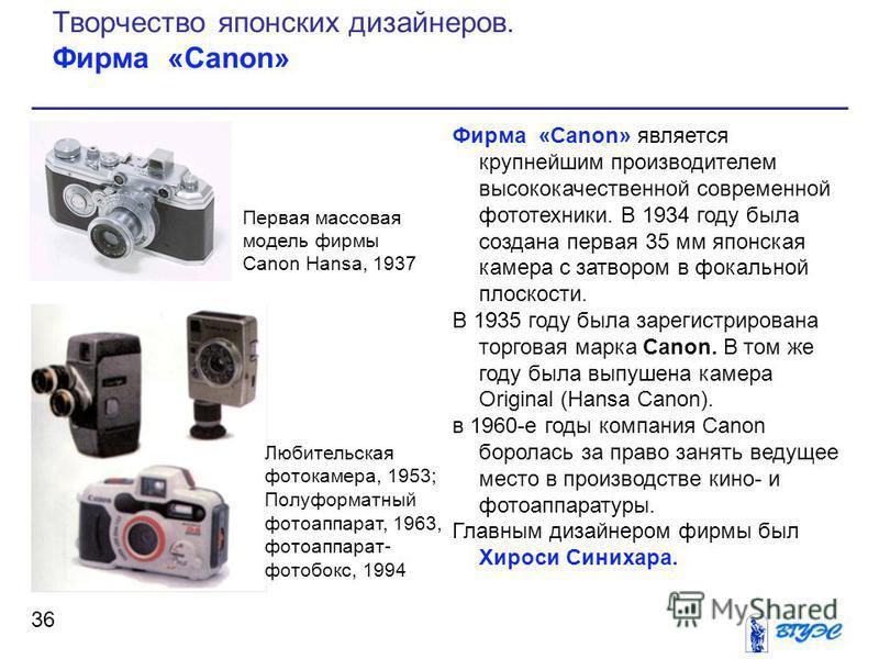 Фирма «Canon» является крупнейшим производителем высококачественной современной фототехники. В 1934 году была создана первая 35 мм японская камера с затвором в фокальной плоскости. В 1935 году была зарегистрирована торговая марка Canon. В том же году