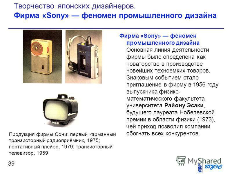Фирма «Sony» феномен промышленного дизайна Основная линия деятельности фирмы было определена как новаторство в производстве новейших техноемких товаров. Знаковым событием стало приглашение в фирму в 1956 году выпускника физико- математического факуль