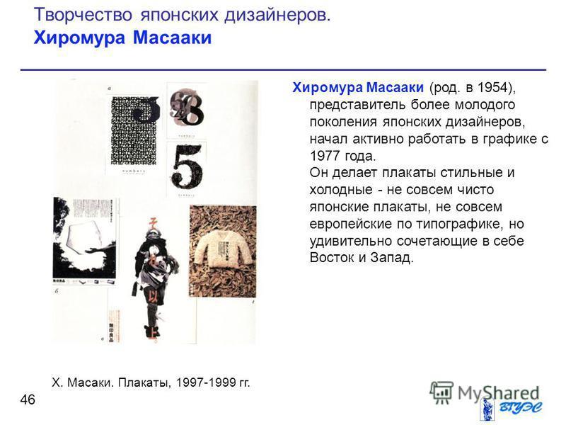 Хиромура Масааки (род. в 1954), представитель более молодого поколения японских дизайнеров, начал активно работать в графике с 1977 года. Он делает плакаты стильные и холодные - не совсем чисто японские плакаты, не совсем европейские по типографике,