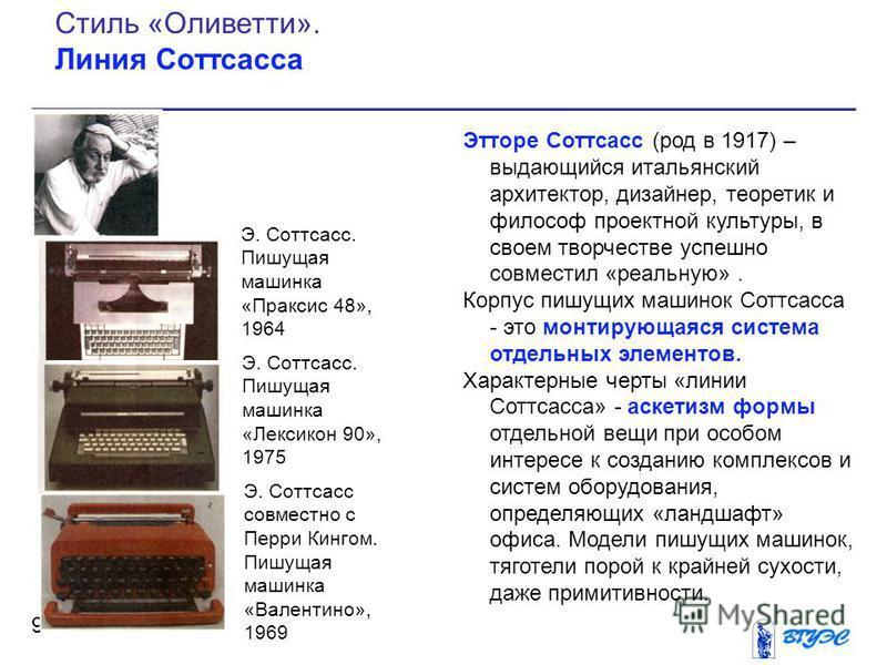 Этторе Соттсасс (род в 1917) – выдающийся итальянский архитектор, дизайнер, теоретик и философ проектной культуры, в своем творчестве успешно совместил «реальную». Корпус пишущих машинок Соттсасса - это монтирующаяся система отдельных элементов. Хара