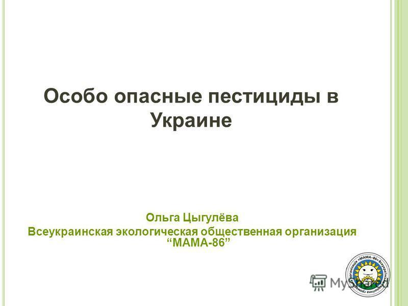 Особо опасные пестициды в Украине Ольга Цыгулёва Всеукраинская экологическая общественная организация МАМА-86