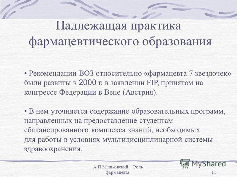 А.П.Мешковский. Роль фармацевта.11 Надлежащая практика фармацевтического образования Рекомендации ВОЗ относительно «фармацевта 7 звездочек» были развиты в 2000 г. в заявлении FIP, принятом на конгрессе Федерации в Вене (Австрия). В нем уточняется сод