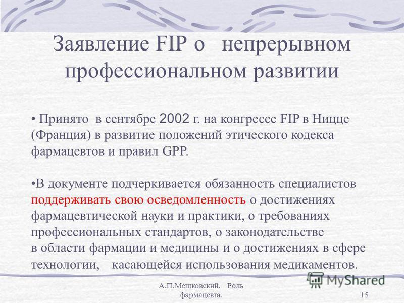 А.П.Мешковский. Роль фармацевта.15 Заявление FIP о непрерывном профессиональном развитии Принято в сентябре 2002 г. на конгрессе FIP в Ницце (Франция) в развитие положений этического кодекса фармацевтов и правил GPP. В документе подчеркивается обязан