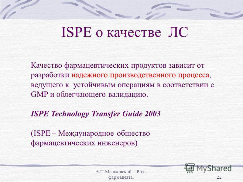 А.П.Мешковский. Роль фармацевта.22 ISPE о качестве ЛС Качество фармацевтических продуктов зависит от разработки надежного производственного процесса, ведущего к устойчивым операциям в соответствии с GMP и облегчающего валидацию. ISPE Technology Trans