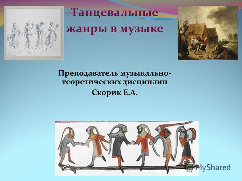 Танцевальные жанры в музыке Преподаватель музыкально- теоретических дисциплин Скорик Е.А.