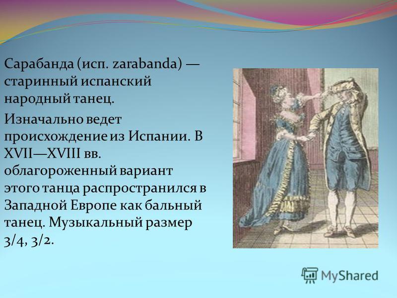 Сарабанда (исп. zarabanda) старинный испанский народный танец. Изначально ведет происхождение из Испании. В XVIIXVIII вв. облагороженный вариант этого танца распространился в Западной Европе как бальный танец. Музыкальный размер 3/4, 3/2.