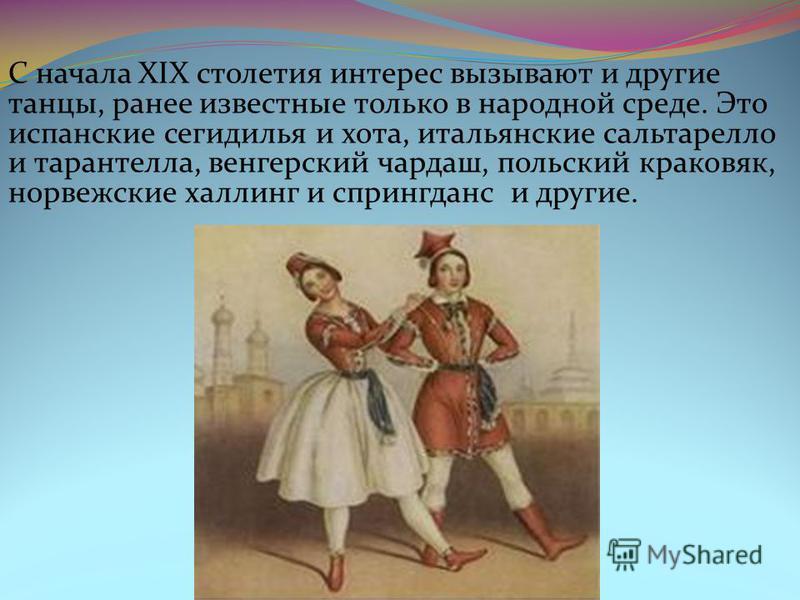 С начала XIX столетия интерес вызывают и другие танцы, ранее известные только в народной среде. Это испанские сегидилья и хота, итальянские сальтарелла и тарантелла, венгерский чардаш, польский краковяк, норвежские халлинг и спрингданс и другие.