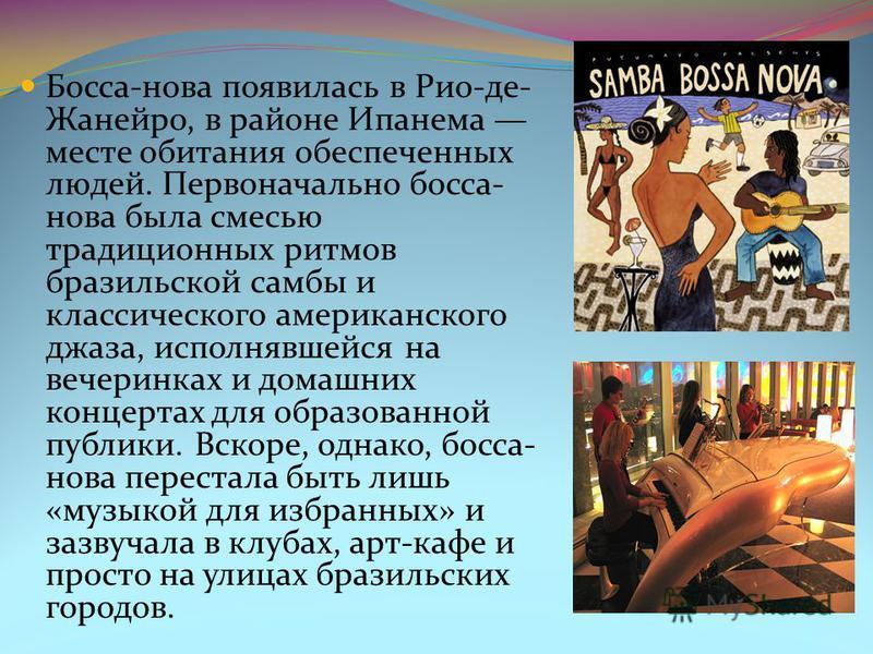 Босса-нова появилась в Рио-де- Жанейро, в районе Ипанема месте обитания обеспеченных людей. Первоначально босса- нова была смесью традиционных ритмов бразильской самбы и классического американского джаза, исполнявшейся на вечеринках и домашних концер