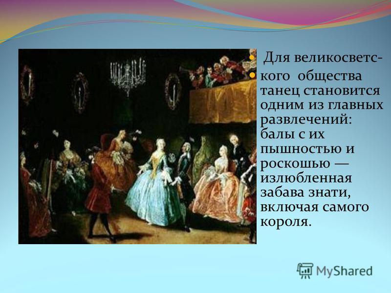 Для велико светского общества танец становится одним из главных развлечений: балы с их пышностью и роскошью излюбленная забава знати, включая самого короля.