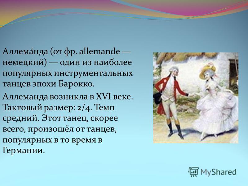 Аллема́нда (от фр. allemande немецкий) один из наиболее популярных инструментальных танцев эпохи Барокко. Аллеманда возникла в XVI веке. Тактовый размер: 2/4. Темп средний. Этот танец, скорее всего, произошёл от танцев, популярных в то время в Герман